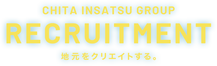 CHITA INSATSU GROUP RECRUITMENT 地元をクリエイトする。